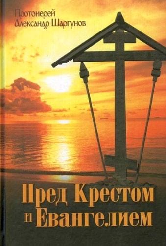 Пред Крестом и Евангелием. Протоиерей Александр Шаргунов