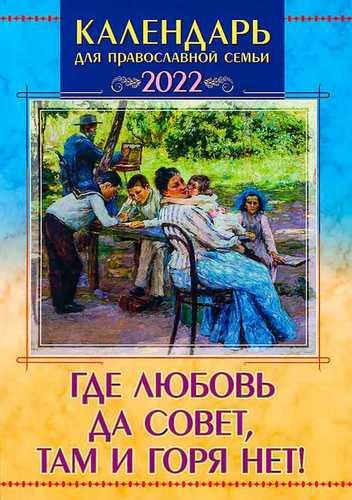 Календарь Где любовь да совет, там и горя нет! Православный на 2022 год