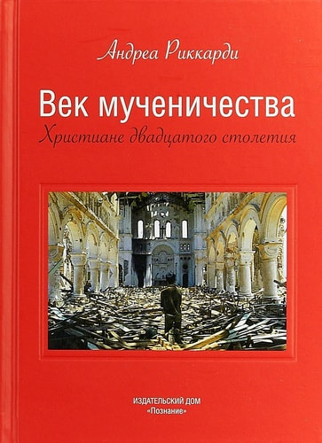Век мученичества. Христиане двадцатого столетия. Андреа Риккарди