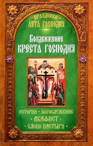 Воздвижение Креста Господня. История. Богослужение. Акафист. Слово пастыря. Праздники лета Господня
