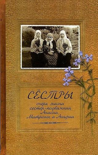 Сестры. Очерк жизни сестер - подвижниц Анисии, Матроны и Агафии. Иеромонах Иаков (Тупиков)
