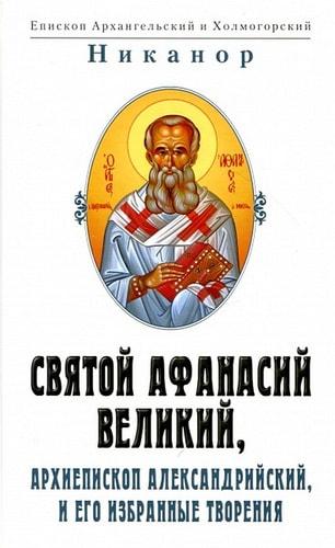Святой Афанасий Великий, архиепископ Александрийский и его избранные творения. Епископ Никанор
