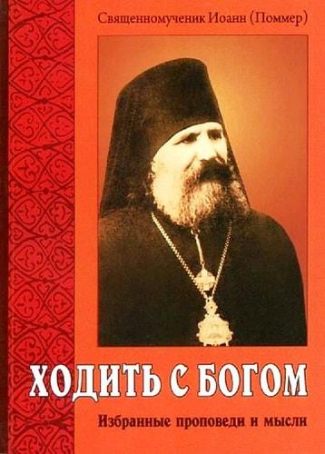 Ходить с Богом. Избранные проповеди и мысли. Священномученик Иоанн (Поммер)