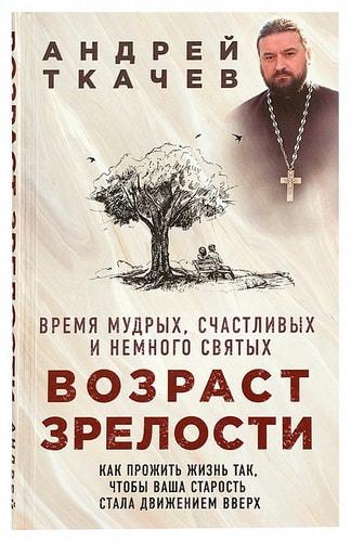 Возраст зрелости. Время мудрых, счастливых и немного святых. Протоиерей Андрей Ткачёв