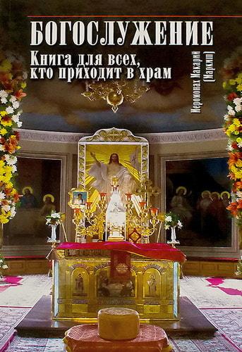 Богослужение. Книга для всех, кто приходит в храм. Иеромонах Макарий (Маркиш) (фото, Богослужение. Книга для всех, кто приходит в храм. Иеромонах Макарий (Маркиш))