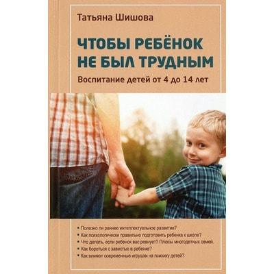 Чтобы ребенок не был трудным. Воспитание детей от 4 до 14 лет. Шишова Татьяна