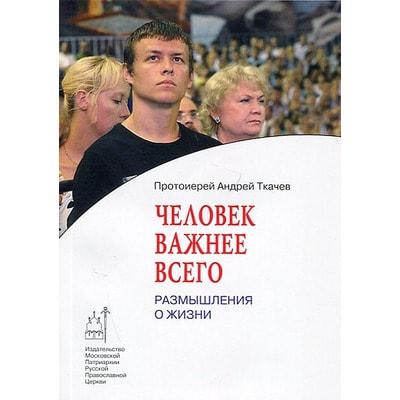 Человек важнее всего. Размышления о жизни. Протоиерей Андрей Ткачёв