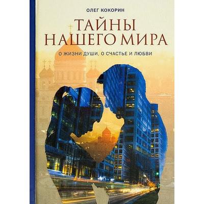 Тайны нашего мира. О жизни души, о счастье и любви. Олег Кокорин