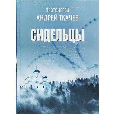 Сидельцы. Сборник эссе. Протоиерей Андрей Ткачёв
