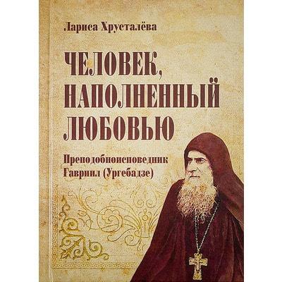Человек, наполненный любовью. Преподобноисповедник Гавриил ( Ургебадзе ). Хрусталёва Лариса